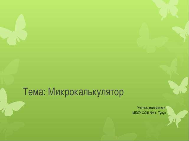Тема: Микрокалькулятор Учитель математики МБОУ СОШ №4 г. Тулун