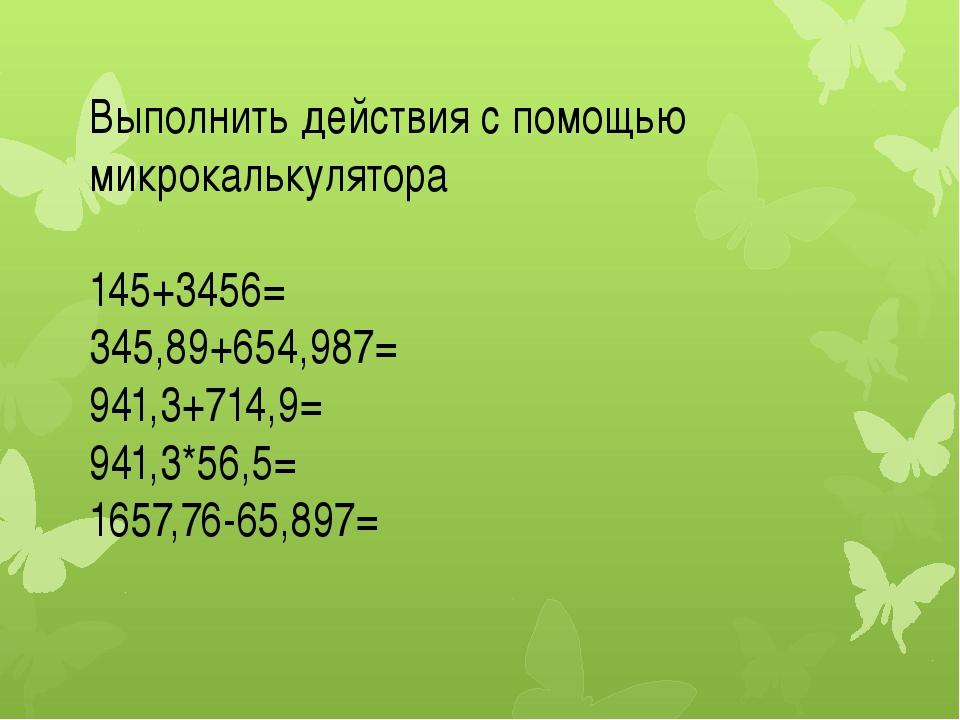 Выполнить действия с помощью микрокалькулятора 145+3456= 345,89+654,987= 941,...