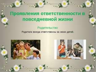 Проявления ответственности в повседневной жизни Родительство Родители всегда