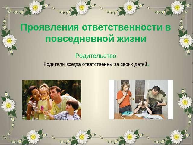 Проявления ответственности в повседневной жизни Родительство Родители всегда...