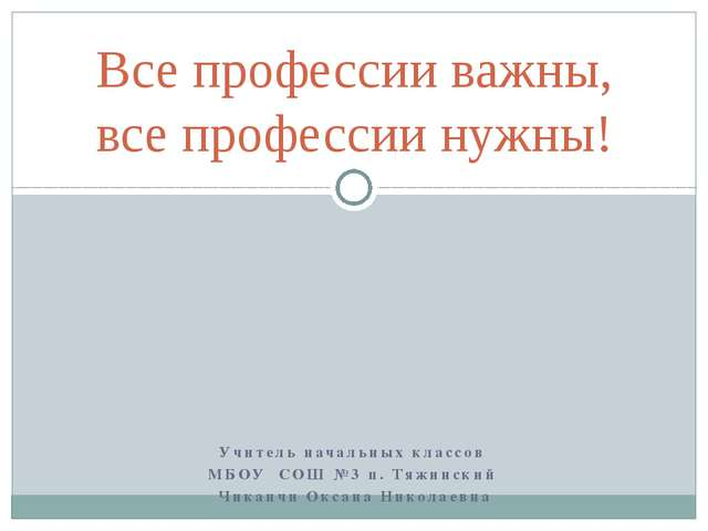 Учитель начальных классов МБОУ СОШ №3 п. Тяжинский Чиканчи Оксана Николаевна...