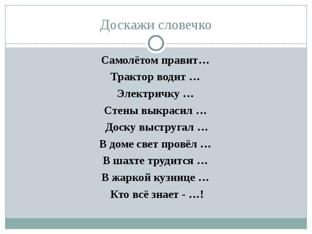 Доскажи словечко Самолётом правит… Трактор водит … Электричку … Стены выкраси...