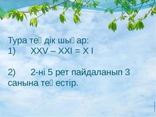 Тура теңдік шығар: 1) ХХV – XXI = X I 2) 2-ні 5 рет пайдаланып 3 санына теңе