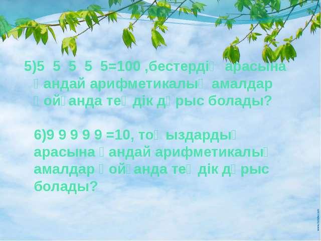 5)5 5 5 5 5=100 ,бестердің арасына қандай арифметикалық амалдар қойғанда теңд...