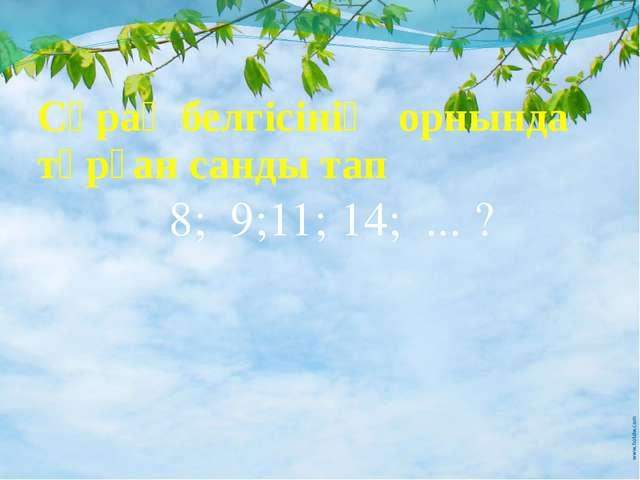 Сұрақ белгісінің орнында тұрған санды тап 8; 9;11; 14; ... ?