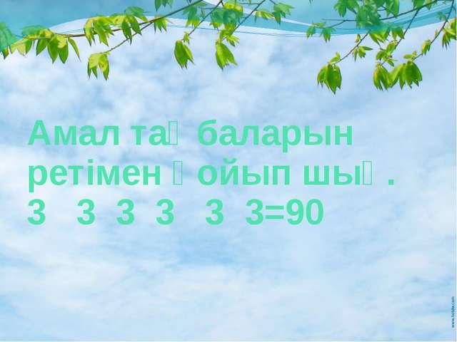 Амал таңбаларын ретімен қойып шық. 3 3 3 3 3 3=90