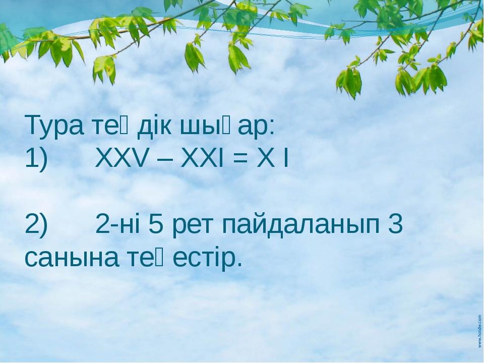 Тура теңдік шығар: 1) ХХV – XXI = X I 2) 2-ні 5 рет пайдаланып 3 санына теңе...