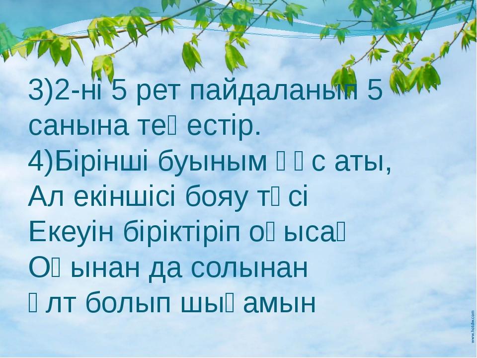 3)2-ні 5 рет пайдаланып 5 санына теңестір. 4)Бірінші буыным құс аты, Ал екінш...