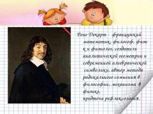 Рене Декарт - французский математик,философ,физик ифизиолог, создатель ан