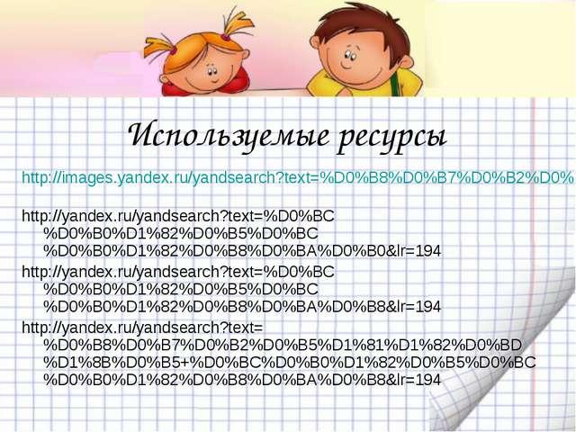 Используемые ресурсы http://images.yandex.ru/yandsearch?text=%D0%B8%D0%B7%D0%...