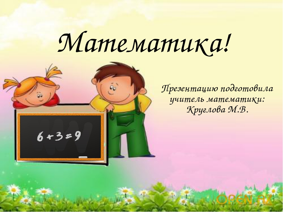 Математика! Презентацию подготовила учитель математики: Круглова М.В.
