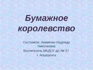 Бумажное королевство Составила: Акименко Надежда Николаевна Воспитатель МБДОУ