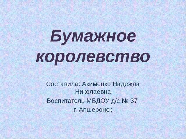 Бумажное королевство Составила: Акименко Надежда Николаевна Воспитатель МБДОУ...
