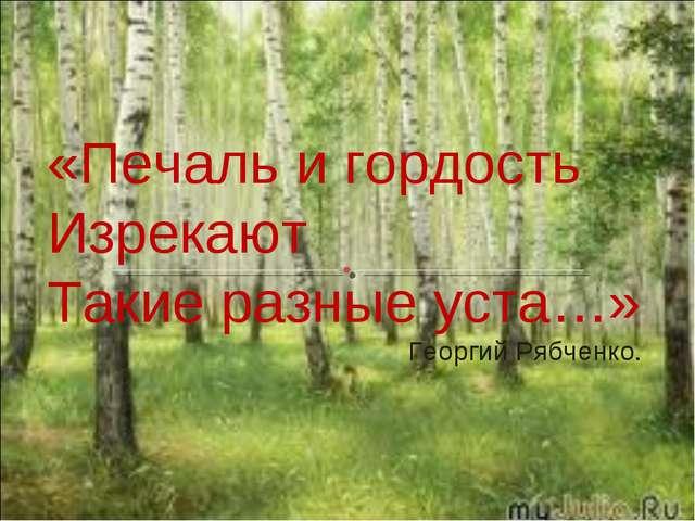 «Печаль и гордость Изрекают Такие разные уста…» Георгий Рябченко.