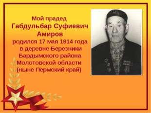Мой прадед Габдульбар Суфиевич Амиров родился 17 мая 1914 года в деревне Бере