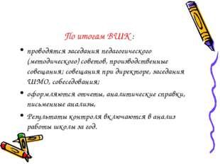 По итогам ВШК : проводятся заседания педагогического (методического) советов,
