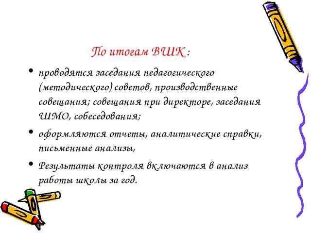 По итогам ВШК : проводятся заседания педагогического (методического) советов,...