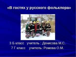 «В гостях у русского фольклора» 3 Б класс учитель : Денисова М.С. 7 Г класс