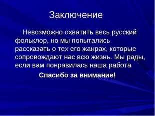 Заключение Невозможно охватить весь русский фольклор, но мы попытались расска