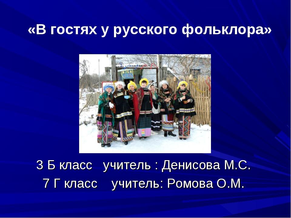 «В гостях у русского фольклора» 3 Б класс учитель : Денисова М.С. 7 Г класс...