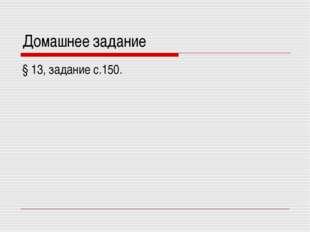 Домашнее задание § 13, задание с.150.