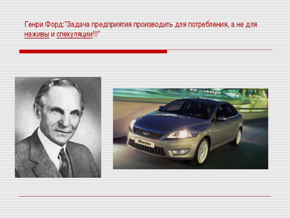 """Генри Форд:""""Задача предприятия производить для потребления, а не для наживы и..."""