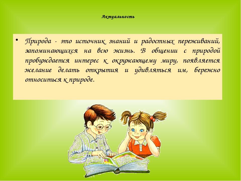 Актуальность Природа - это источник знаний и радостных переживаний, запомина...
