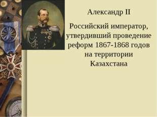 Александр II Российский император, утвердивший проведение реформ 1867-1868 го