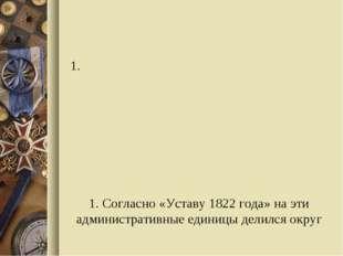 1. Согласно «Уставу 1822 года» на эти административные единицы делился округ