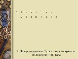 2. Центр управления Туркестанским краем по положению 1886 года 1Волост