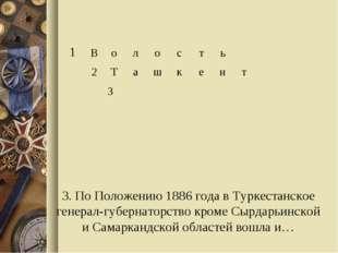 3. По Положению 1886 года в Туркестанское генерал-губернаторство кроме Сырдар