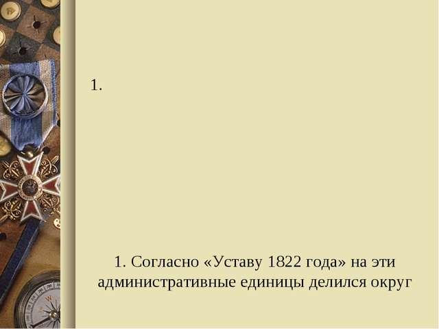 1. Согласно «Уставу 1822 года» на эти административные единицы делился округ...