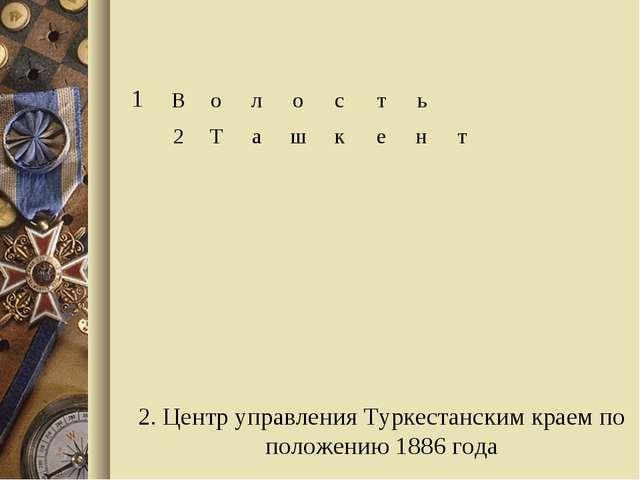 2. Центр управления Туркестанским краем по положению 1886 года 1Волост...