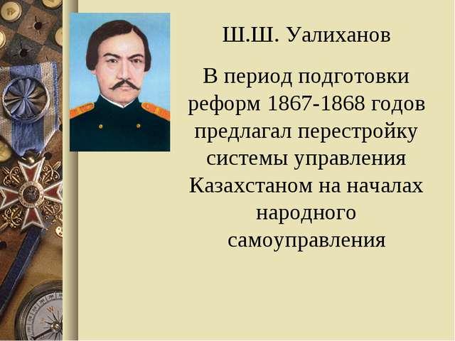Ш.Ш. Уалиханов В период подготовки реформ 1867-1868 годов предлагал перестрой...