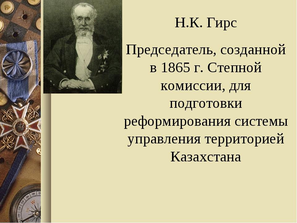 Н.К. Гирс Председатель, созданной в 1865 г. Степной комиссии, для подготовки...