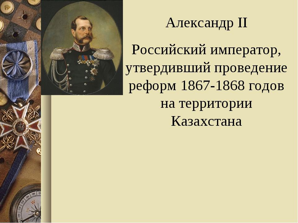 Александр II Российский император, утвердивший проведение реформ 1867-1868 го...