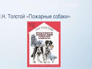 Л.Н. Толстой «Пожарные собаки» Правильный ответ