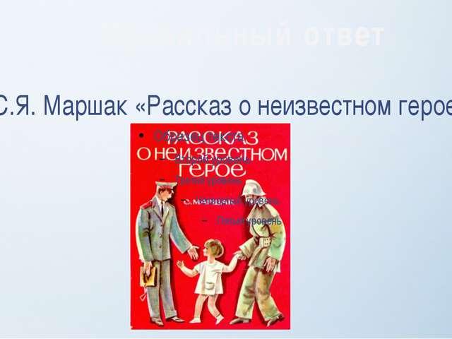 С.Я. Маршак «Рассказ о неизвестном герое» Правильный ответ