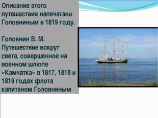 Описание этого путешествия напечатано Головниным в 1819году. Головнин В. М.