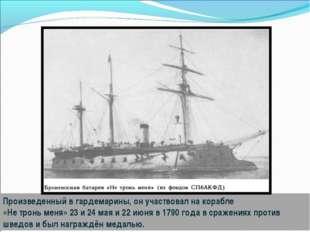 Произведенный в гардемарины, он участвовал на корабле «Не тронь меня» 23 и 24