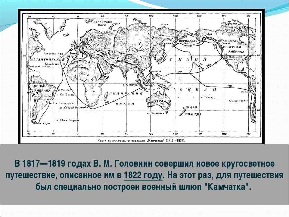 В 1817—1819годах В. М. Головнин совершил новое кругосветное путешествие, оп...
