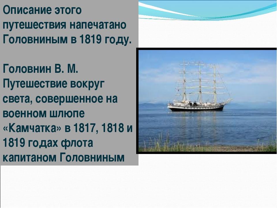 Описание этого путешествия напечатано Головниным в 1819году. Головнин В. М....