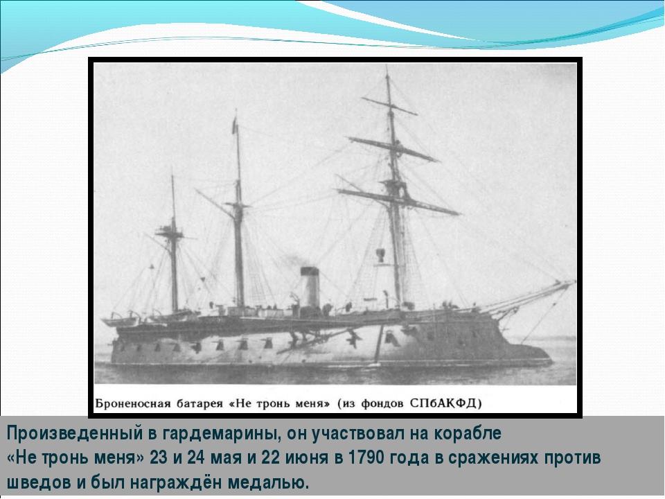 Произведенный в гардемарины, он участвовал на корабле «Не тронь меня» 23 и 24...