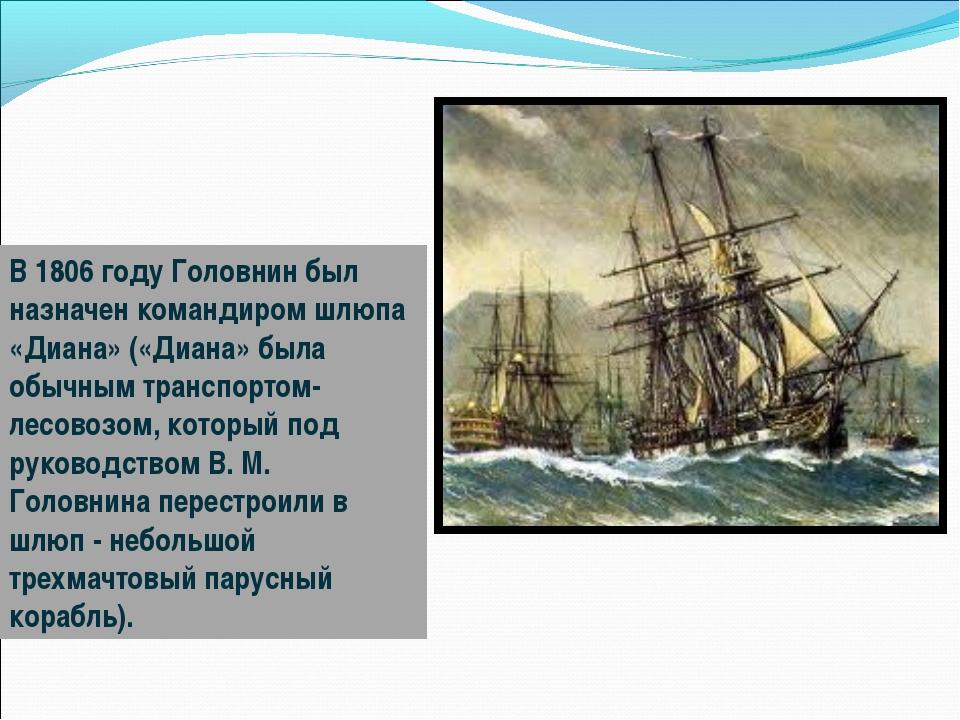 В 1806 году Головнин был назначен командиром шлюпа «Диана» («Диана» была обыч...