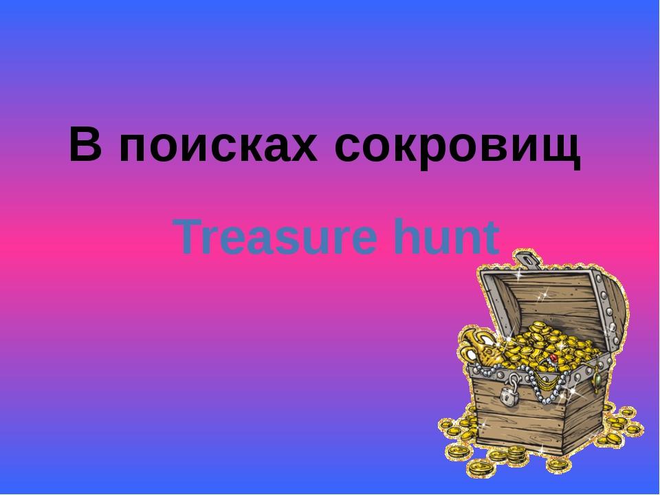 В поисках сокровищ Treasure hunt