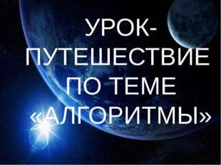 УРОК-ПУТЕШЕСТВИЕ ПО ТЕМЕ «АЛГОРИТМЫ»