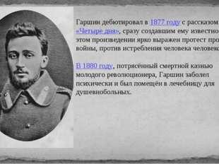 Гаршин дебютировал в 1877 году с рассказом «Четыре дня», сразу создавшим ему