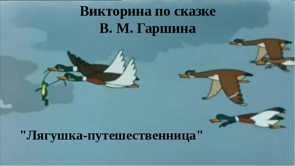 """Викторина по сказке В. М. Гаршина """"Лягушка-путешественница"""""""