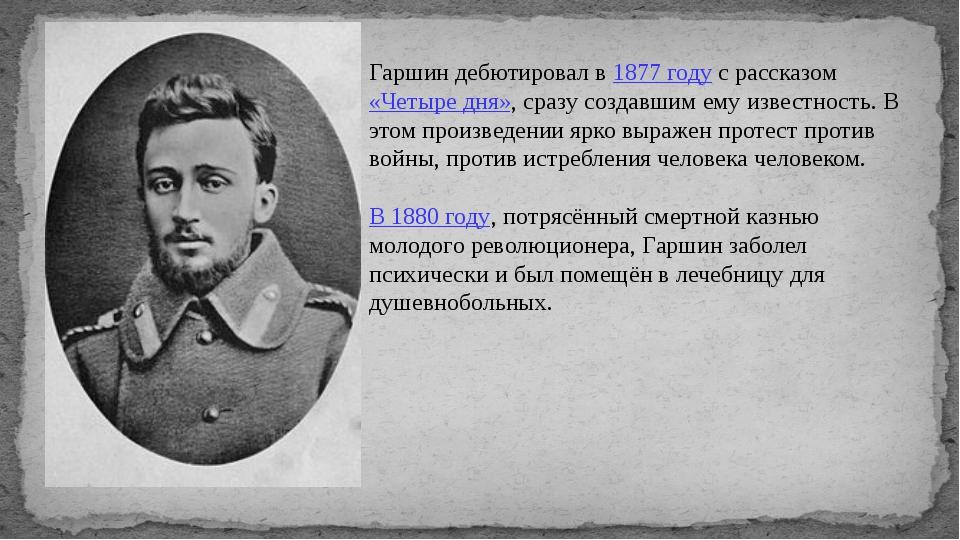 Гаршин дебютировал в 1877 году с рассказом «Четыре дня», сразу создавшим ему...