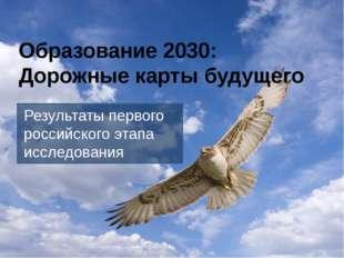 Образование 2030: Дорожные карты будущего Результаты первого российского этап
